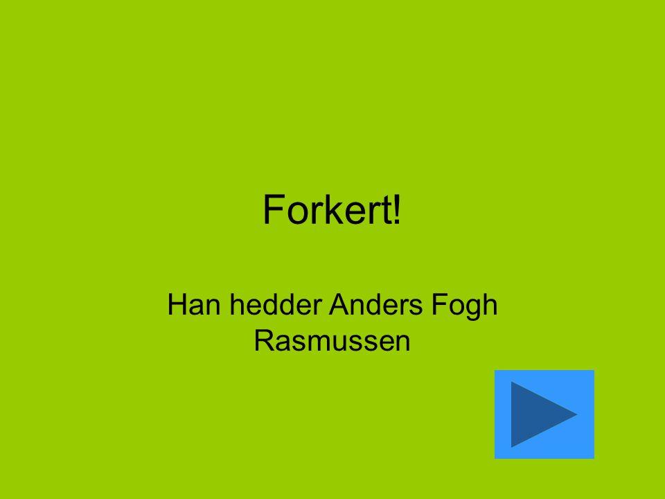 Forkert! Han hedder Anders Fogh Rasmussen