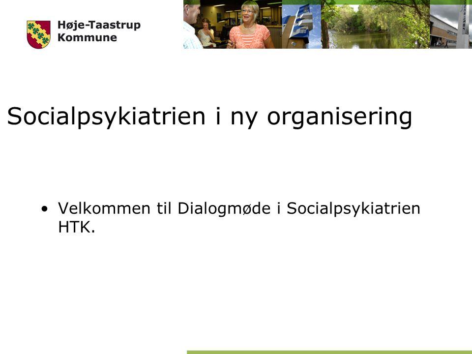 Socialpsykiatrien i ny organisering Velkommen til Dialogmøde i Socialpsykiatrien HTK.
