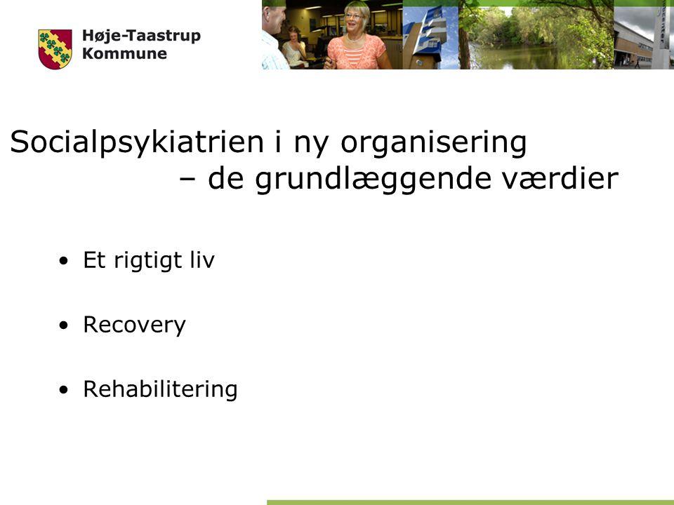 Socialpsykiatrien i ny organisering – de grundlæggende værdier Et rigtigt liv Recovery Rehabilitering