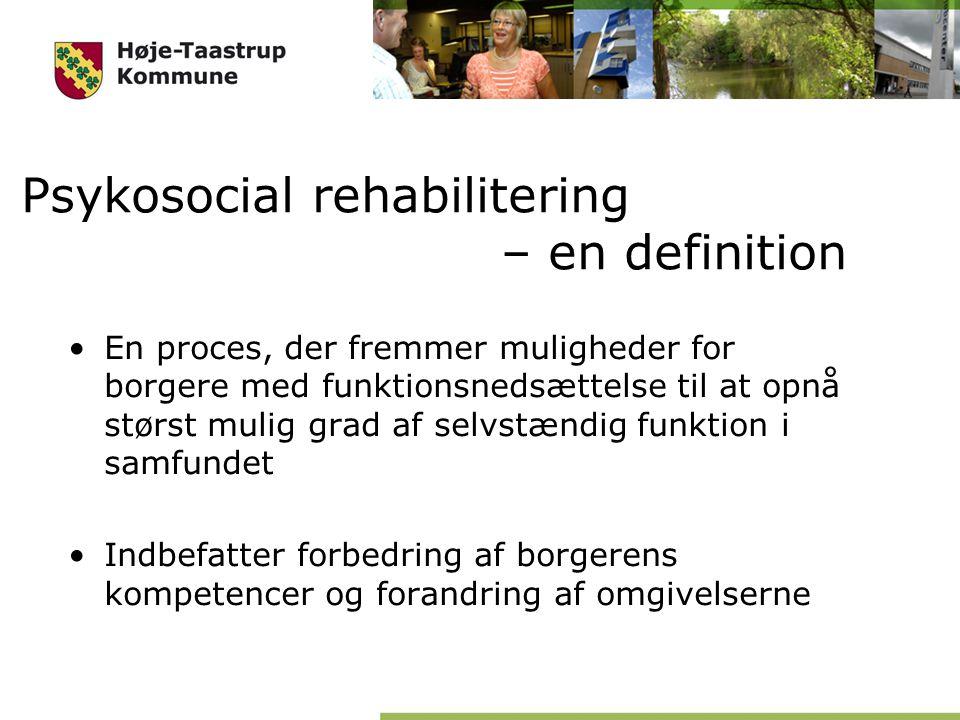 Psykosocial rehabilitering – en definition En proces, der fremmer muligheder for borgere med funktionsnedsættelse til at opnå størst mulig grad af selvstændig funktion i samfundet Indbefatter forbedring af borgerens kompetencer og forandring af omgivelserne