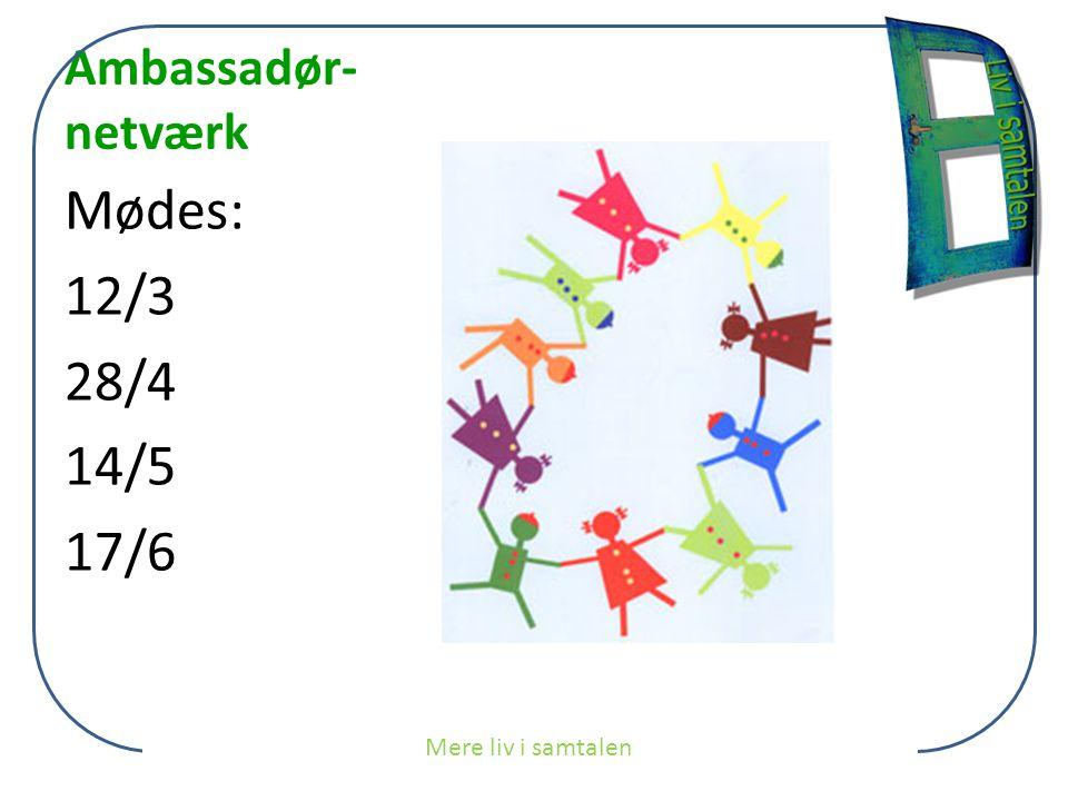 Ambassadør- netværk Mødes: 12/3 28/4 14/5 17/6 Mere liv i samtalen