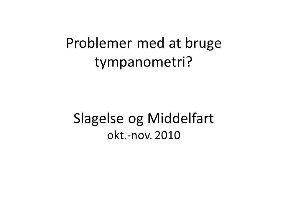 Problemer med at bruge tympanometri Slagelse og Middelfart okt.-nov. 2010
