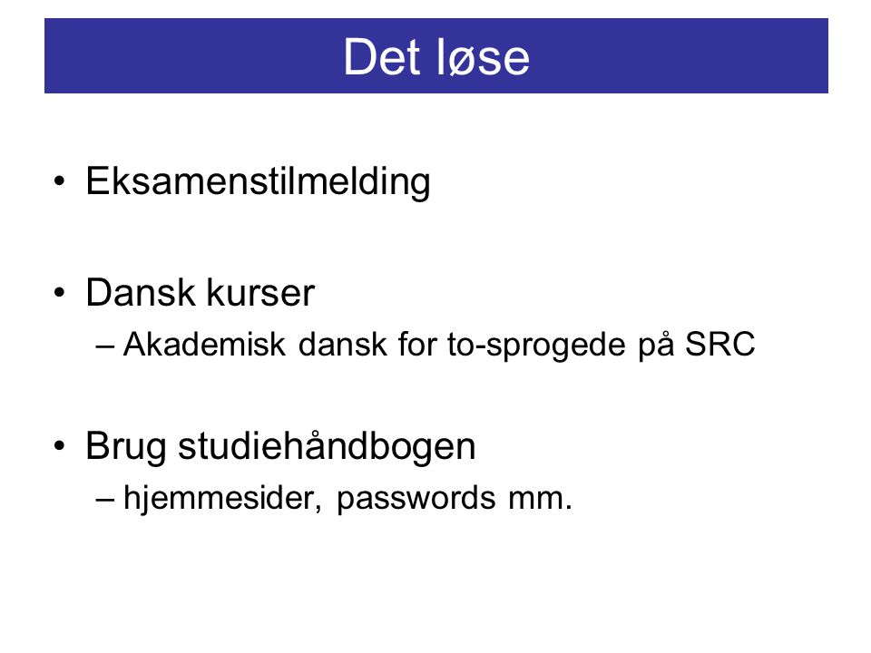 Det løse Eksamenstilmelding Dansk kurser –Akademisk dansk for to-sprogede på SRC Brug studiehåndbogen –hjemmesider, passwords mm.