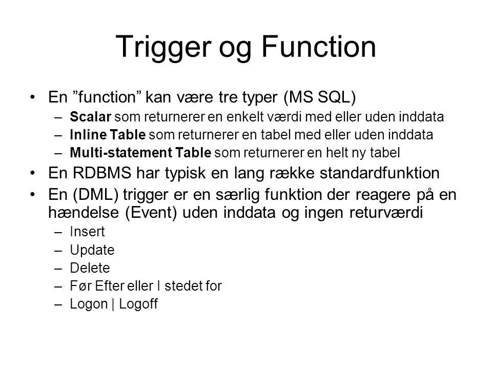 Trigger og Function En function kan være tre typer (MS SQL) –Scalar som returnerer en enkelt værdi med eller uden inddata –Inline Table som returnerer en tabel med eller uden inddata –Multi-statement Table som returnerer en helt ny tabel En RDBMS har typisk en lang række standardfunktion En (DML) trigger er en særlig funktion der reagere på en hændelse (Event) uden inddata og ingen returværdi –Insert –Update –Delete –Før Efter eller I stedet for –Logon | Logoff