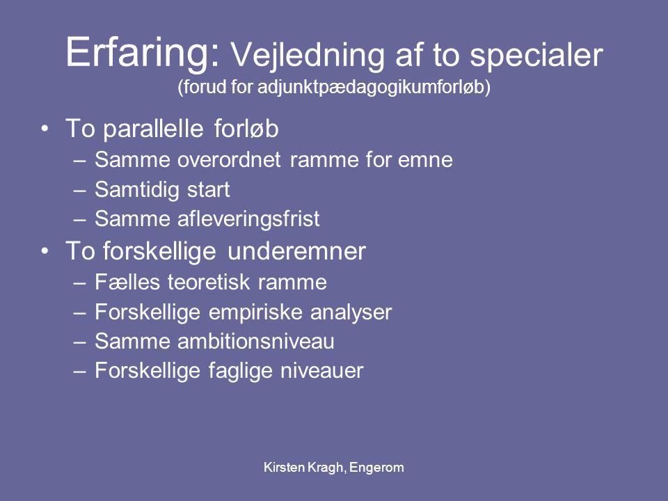 Kirsten Kragh, Engerom Erfaring: Vejledning af to specialer (forud for adjunktpædagogikumforløb) To parallelle forløb –Samme overordnet ramme for emne –Samtidig start –Samme afleveringsfrist To forskellige underemner –Fælles teoretisk ramme –Forskellige empiriske analyser –Samme ambitionsniveau –Forskellige faglige niveauer