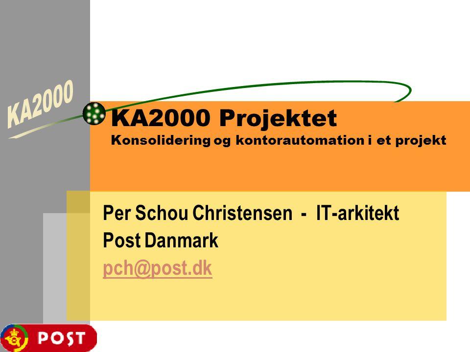 KA2000 Projektet Konsolidering og kontorautomation i et projekt Per Schou Christensen - IT-arkitekt Post Danmark pch@post.dk