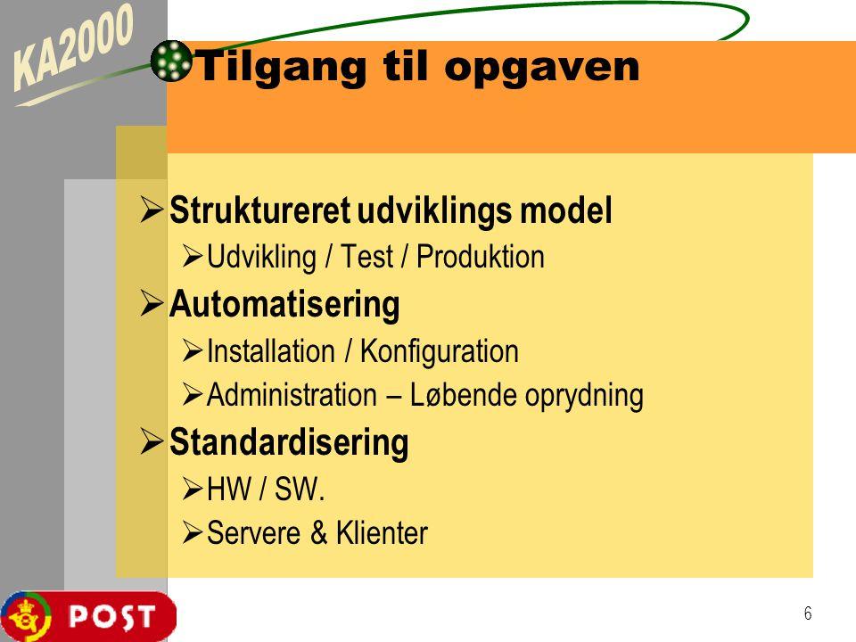 6 Tilgang til opgaven  Struktureret udviklings model  Udvikling / Test / Produktion  Automatisering  Installation / Konfiguration  Administration – Løbende oprydning  Standardisering  HW / SW.