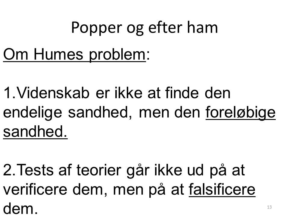 Popper og efter ham Om Humes problem: 1.Videnskab er ikke at finde den endelige sandhed, men den foreløbige sandhed.