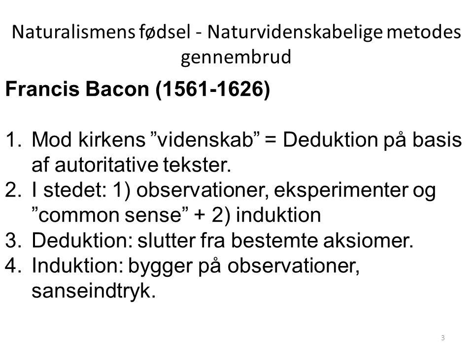 Naturalismens fødsel - Naturvidenskabelige metodes gennembrud Francis Bacon (1561-1626) 1.Mod kirkens videnskab = Deduktion på basis af autoritative tekster.