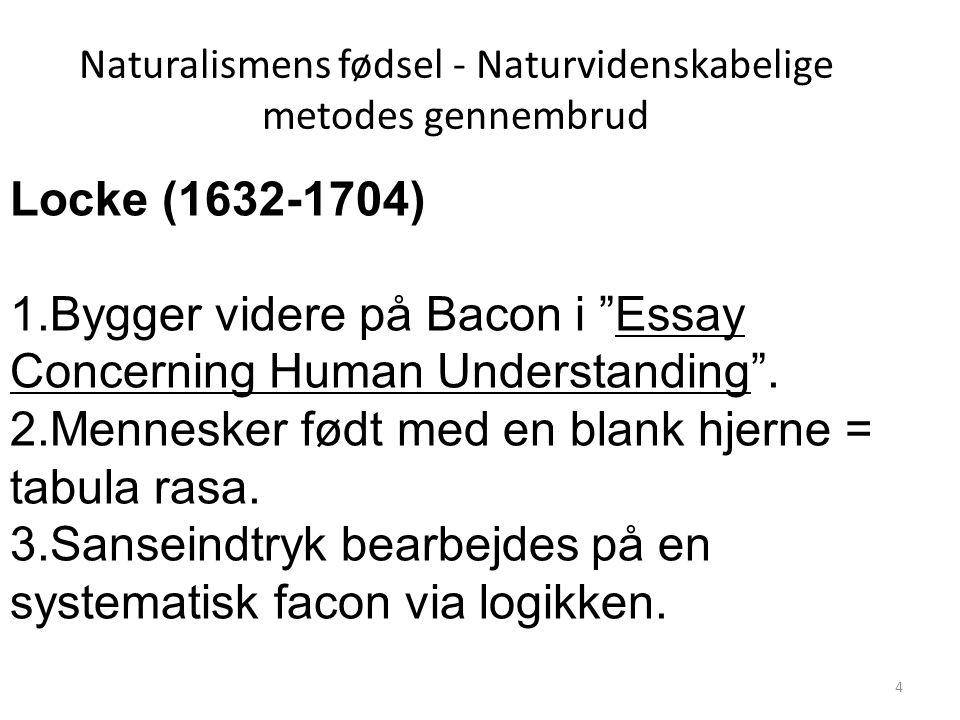 Naturalismens fødsel - Naturvidenskabelige metodes gennembrud Locke (1632-1704) 1.Bygger videre på Bacon i Essay Concerning Human Understanding .