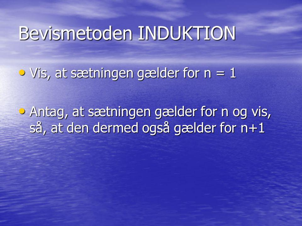 Bevismetoden INDUKTION Vis, at sætningen gælder for n = 1 Vis, at sætningen gælder for n = 1 Antag, at sætningen gælder for n og vis, så, at den dermed også gælder for n+1 Antag, at sætningen gælder for n og vis, så, at den dermed også gælder for n+1
