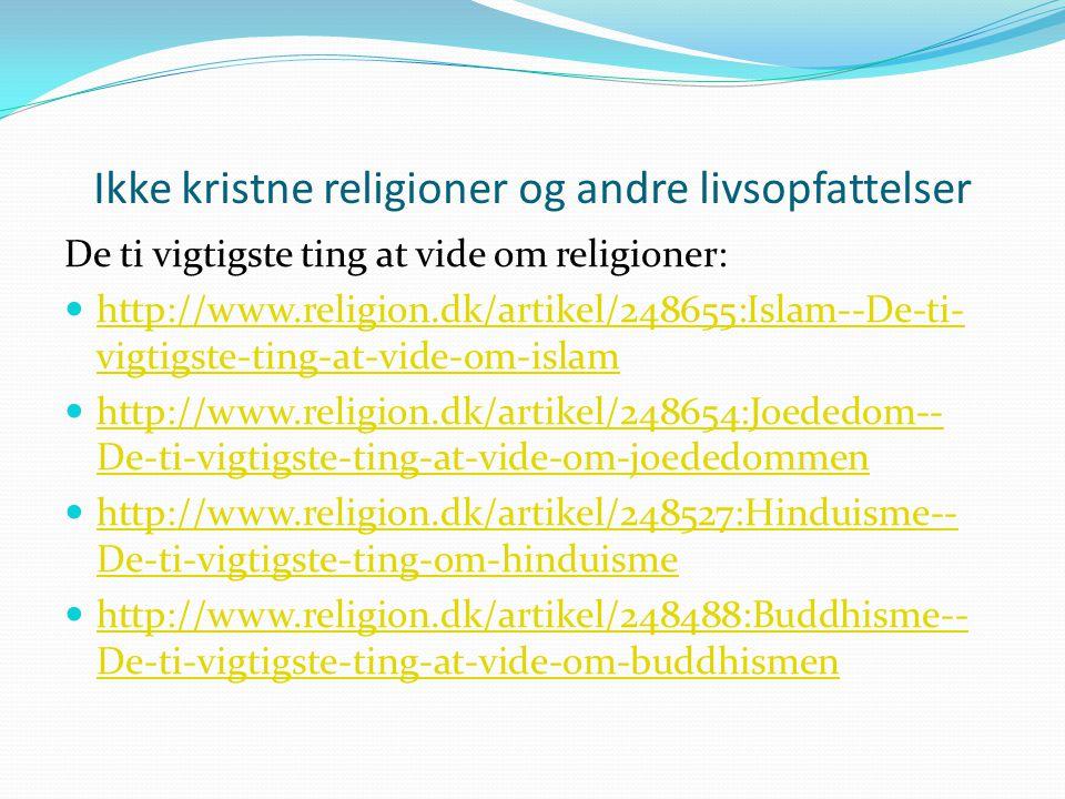 Ikke kristne religioner og andre livsopfattelser De ti vigtigste ting at vide om religioner: http://www.religion.dk/artikel/248655:Islam--De-ti- vigtigste-ting-at-vide-om-islam http://www.religion.dk/artikel/248655:Islam--De-ti- vigtigste-ting-at-vide-om-islam http://www.religion.dk/artikel/248654:Joededom-- De-ti-vigtigste-ting-at-vide-om-joededommen http://www.religion.dk/artikel/248654:Joededom-- De-ti-vigtigste-ting-at-vide-om-joededommen http://www.religion.dk/artikel/248527:Hinduisme-- De-ti-vigtigste-ting-om-hinduisme http://www.religion.dk/artikel/248527:Hinduisme-- De-ti-vigtigste-ting-om-hinduisme http://www.religion.dk/artikel/248488:Buddhisme-- De-ti-vigtigste-ting-at-vide-om-buddhismen http://www.religion.dk/artikel/248488:Buddhisme-- De-ti-vigtigste-ting-at-vide-om-buddhismen