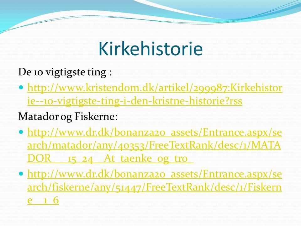 Kirkehistorie De 10 vigtigste ting : http://www.kristendom.dk/artikel/299987:Kirkehistor ie--10-vigtigste-ting-i-den-kristne-historie rss http://www.kristendom.dk/artikel/299987:Kirkehistor ie--10-vigtigste-ting-i-den-kristne-historie rss Matador og Fiskerne: http://www.dr.dk/bonanza20_assets/Entrance.aspx/se arch/matador/any/40353/FreeTextRank/desc/1/MATA DOR___15_24__At_taenke_og_tro_ http://www.dr.dk/bonanza20_assets/Entrance.aspx/se arch/matador/any/40353/FreeTextRank/desc/1/MATA DOR___15_24__At_taenke_og_tro_ http://www.dr.dk/bonanza20_assets/Entrance.aspx/se arch/fiskerne/any/51447/FreeTextRank/desc/1/Fiskern e__1_6 http://www.dr.dk/bonanza20_assets/Entrance.aspx/se arch/fiskerne/any/51447/FreeTextRank/desc/1/Fiskern e__1_6