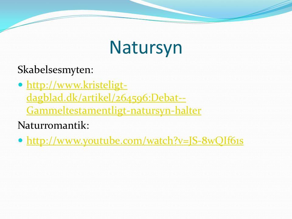 Natursyn Skabelsesmyten: http://www.kristeligt- dagblad.dk/artikel/264596:Debat-- Gammeltestamentligt-natursyn-halter http://www.kristeligt- dagblad.dk/artikel/264596:Debat-- Gammeltestamentligt-natursyn-halter Naturromantik: http://www.youtube.com/watch v=JS-8wQIf61s