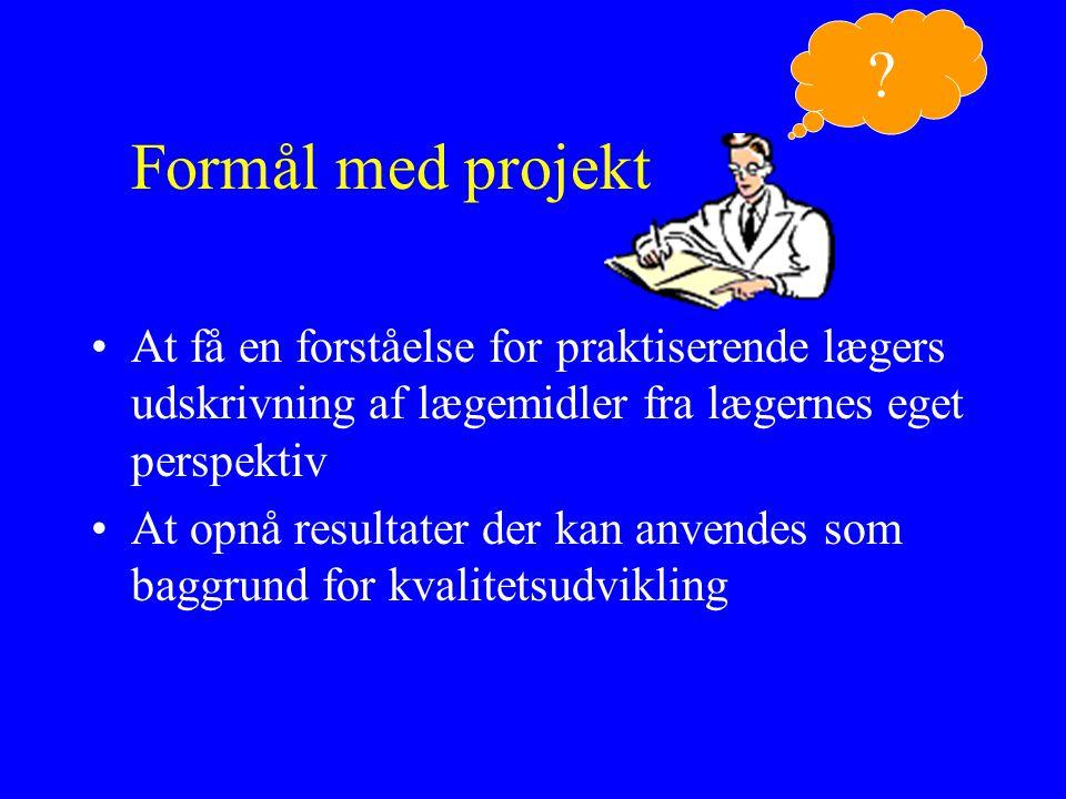 Formål med projekt At få en forståelse for praktiserende lægers udskrivning af lægemidler fra lægernes eget perspektiv At opnå resultater der kan anvendes som baggrund for kvalitetsudvikling