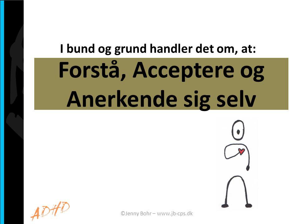Forstå, Acceptere og Anerkende sig selv I bund og grund handler det om, at: ©Jenny Bohr – www.jb-cps.dk