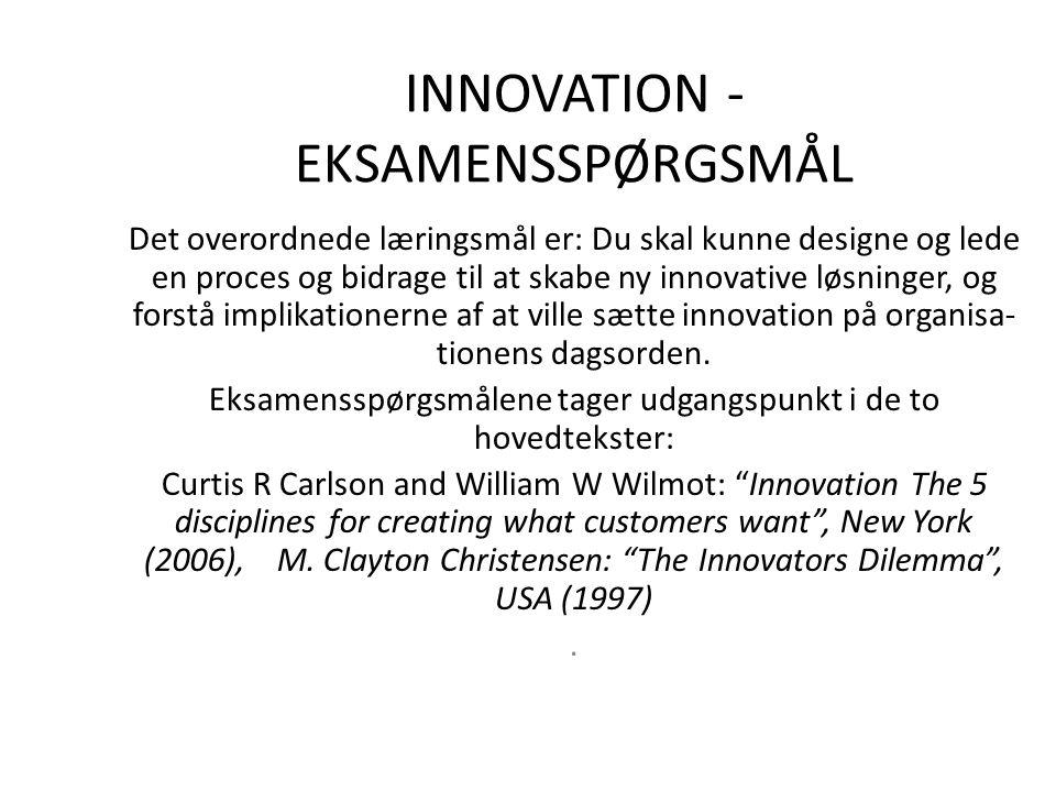 INNOVATION - EKSAMENSSPØRGSMÅL Det overordnede læringsmål er: Du skal kunne designe og lede en proces og bidrage til at skabe ny innovative løsninger, og forstå implikationerne af at ville sætte innovation på organisa- tionens dagsorden.
