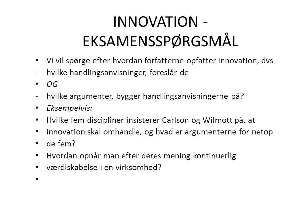 INNOVATION - EKSAMENSSPØRGSMÅL Vi vil spørge efter hvordan forfatterne opfatter innovation, dvs -hvilke handlingsanvisninger, foreslår de OG -hvilke argumenter, bygger handlingsanvisningerne på.