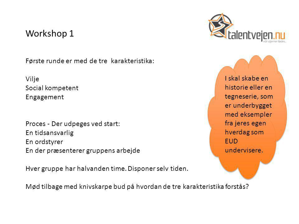 Workshop 1 Første runde er med de tre karakteristika: Vilje Social kompetent Engagement Proces - Der udpeges ved start: En tidsansvarlig En ordstyrer En der præsenterer gruppens arbejde Hver gruppe har halvanden time.