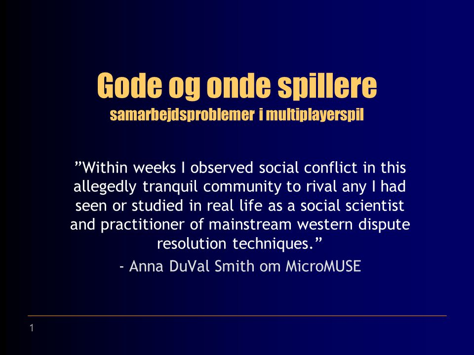 1 Gode og onde spillere Within weeks I observed social conflict in this allegedly tranquil community to rival any I had seen or studied in real life as a social scientist and practitioner of mainstream western dispute resolution techniques. - Anna DuVal Smith om MicroMUSE samarbejdsproblemer i multiplayerspil