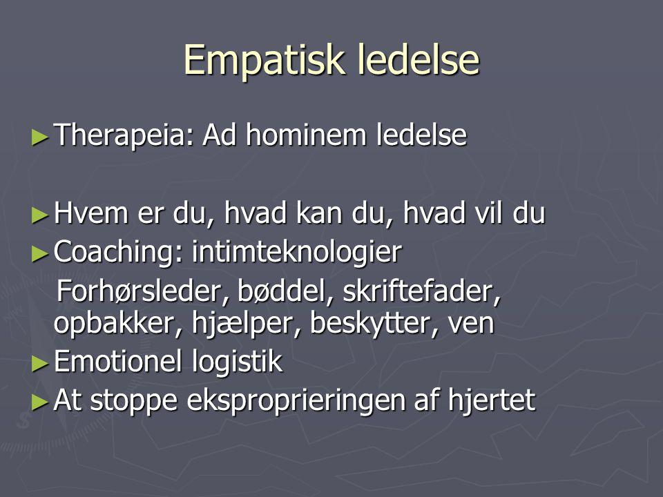 Empatisk ledelse ► Therapeia: Ad hominem ledelse ► Hvem er du, hvad kan du, hvad vil du ► Coaching: intimteknologier Forhørsleder, bøddel, skriftefader, opbakker, hjælper, beskytter, ven Forhørsleder, bøddel, skriftefader, opbakker, hjælper, beskytter, ven ► Emotionel logistik ► At stoppe eksproprieringen af hjertet