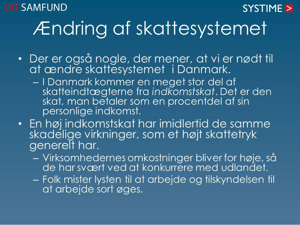 Ændring af skattesystemet Der er også nogle, der mener, at vi er nødt til at ændre skattesystemet i Danmark. – I Danmark kommer en meget stor del af s
