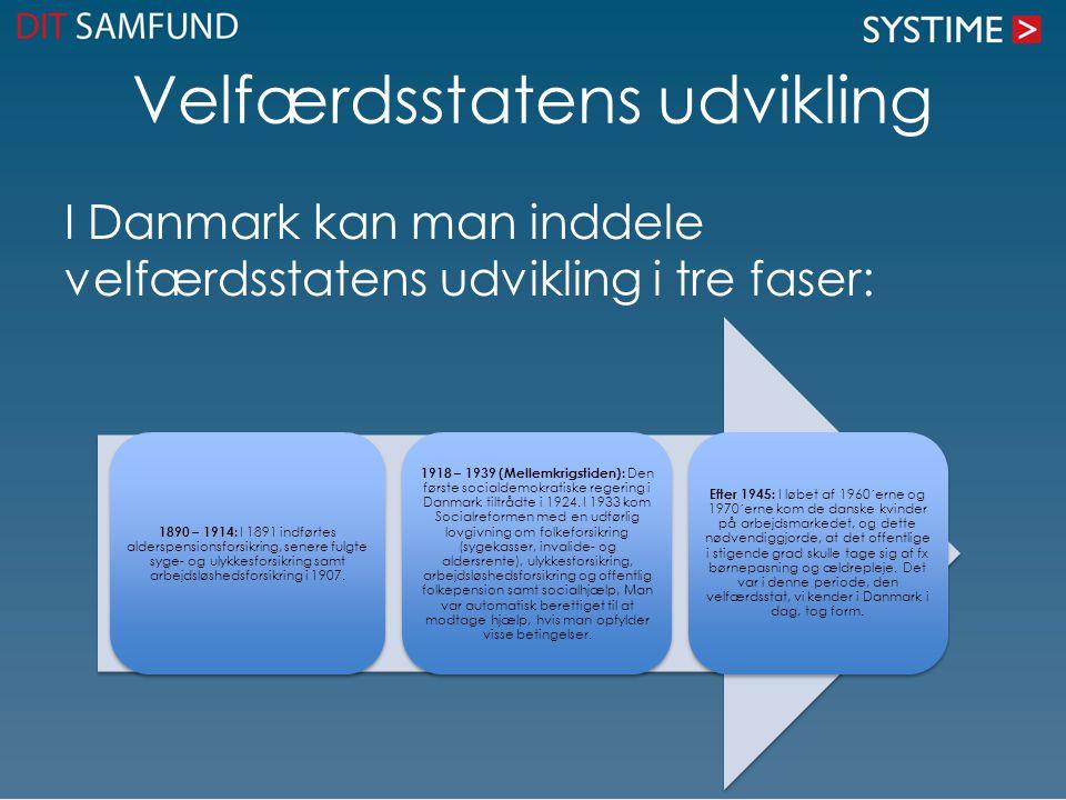 Velfærdsstatens udvikling I Danmark kan man inddele velfærdsstatens udvikling i tre faser: 1890 – 1914: I 1891 indførtes alderspensionsforsikring, sen