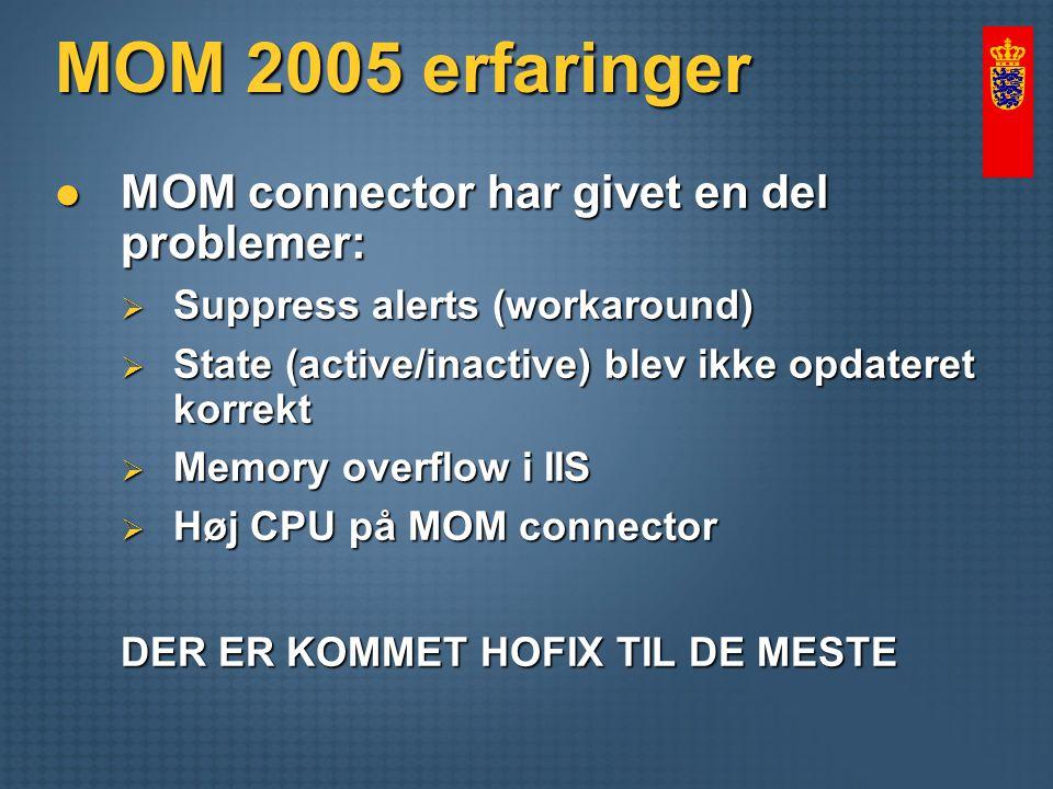 MOM 2005 erfaringer MOM connector har givet en del problemer: MOM connector har givet en del problemer:  Suppress alerts (workaround)  State (active/inactive) blev ikke opdateret korrekt  Memory overflow i IIS  Høj CPU på MOM connector DER ER KOMMET HOFIX TIL DE MESTE