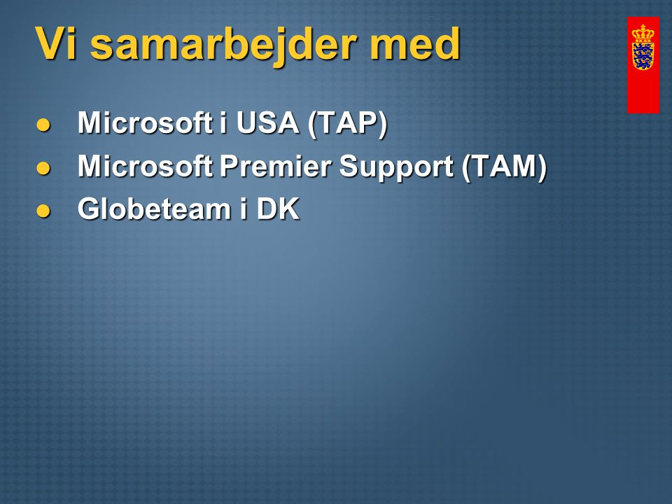 Vi samarbejder med Microsoft i USA (TAP) Microsoft i USA (TAP) Microsoft Premier Support (TAM) Microsoft Premier Support (TAM) Globeteam i DK Globeteam i DK