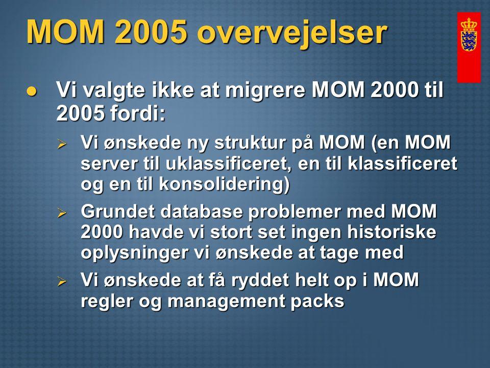 MOM 2005 overvejelser Vi valgte ikke at migrere MOM 2000 til 2005 fordi: Vi valgte ikke at migrere MOM 2000 til 2005 fordi:  Vi ønskede ny struktur på MOM (en MOM server til uklassificeret, en til klassificeret og en til konsolidering)  Grundet database problemer med MOM 2000 havde vi stort set ingen historiske oplysninger vi ønskede at tage med  Vi ønskede at få ryddet helt op i MOM regler og management packs