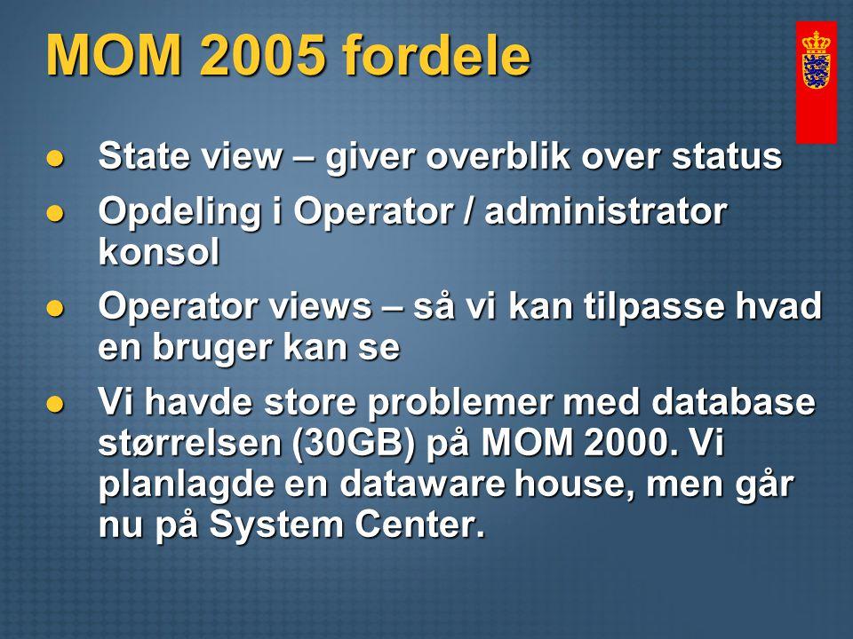 MOM 2005 fordele State view – giver overblik over status State view – giver overblik over status Opdeling i Operator / administrator konsol Opdeling i Operator / administrator konsol Operator views – så vi kan tilpasse hvad en bruger kan se Operator views – så vi kan tilpasse hvad en bruger kan se Vi havde store problemer med database størrelsen (30GB) på MOM 2000.
