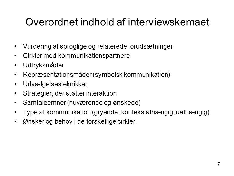 7 Overordnet indhold af interviewskemaet Vurdering af sproglige og relaterede forudsætninger Cirkler med kommunikationspartnere Udtryksmåder Repræsentationsmåder (symbolsk kommunikation) Udvælgelsesteknikker Strategier, der støtter interaktion Samtaleemner (nuværende og ønskede) Type af kommunikation (gryende, kontekstafhængig, uafhængig) Ønsker og behov i de forskellige cirkler.