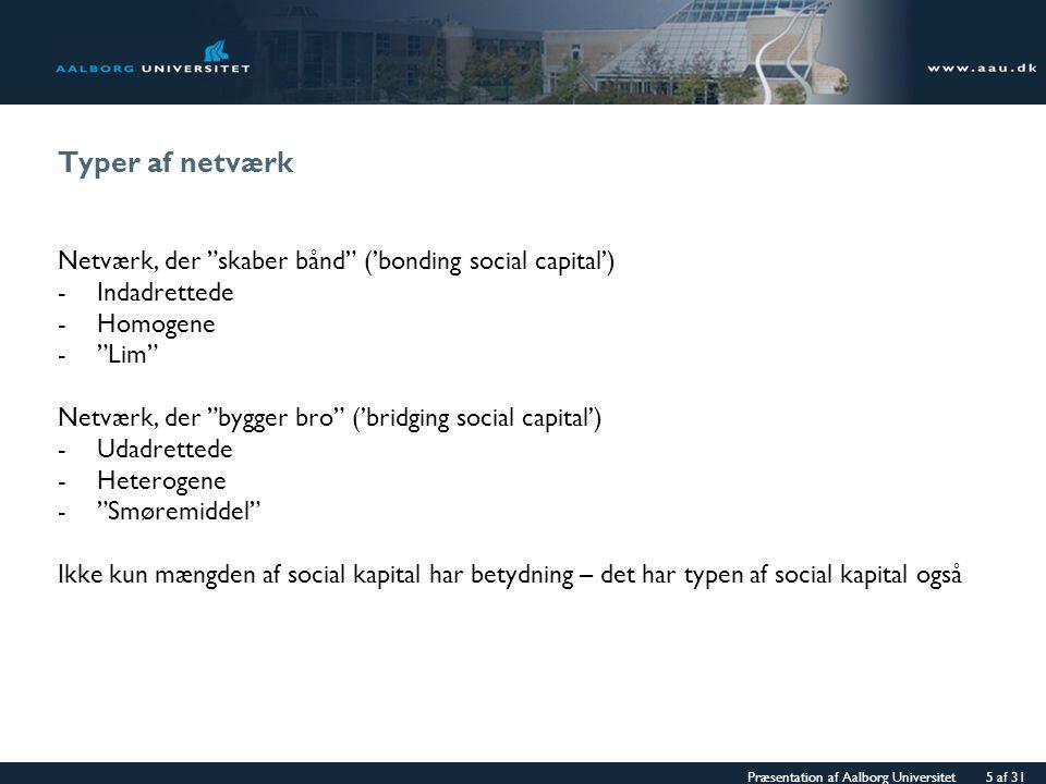 Præsentation af Aalborg Universitet 5 af 31 Typer af netværk Netværk, der skaber bånd ('bonding social capital') -Indadrettede -Homogene - Lim Netværk, der bygger bro ('bridging social capital') -Udadrettede -Heterogene - Smøremiddel Ikke kun mængden af social kapital har betydning – det har typen af social kapital også