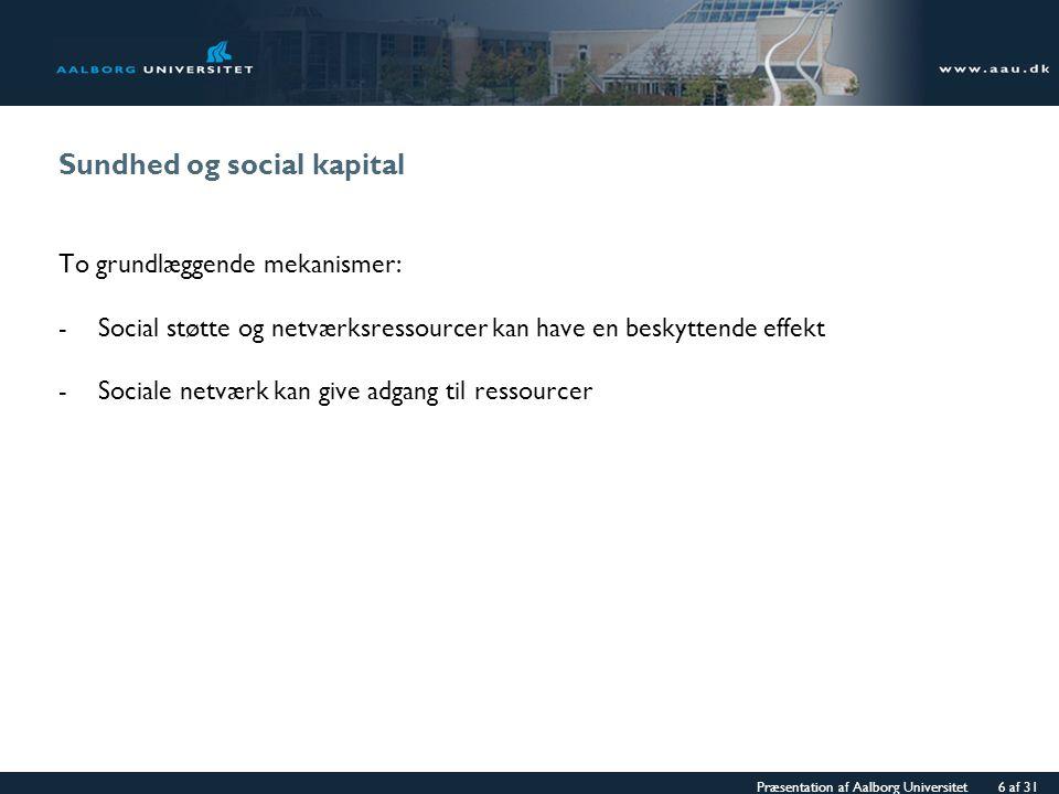 Præsentation af Aalborg Universitet 6 af 31 Sundhed og social kapital To grundlæggende mekanismer: -Social støtte og netværksressourcer kan have en beskyttende effekt -Sociale netværk kan give adgang til ressourcer