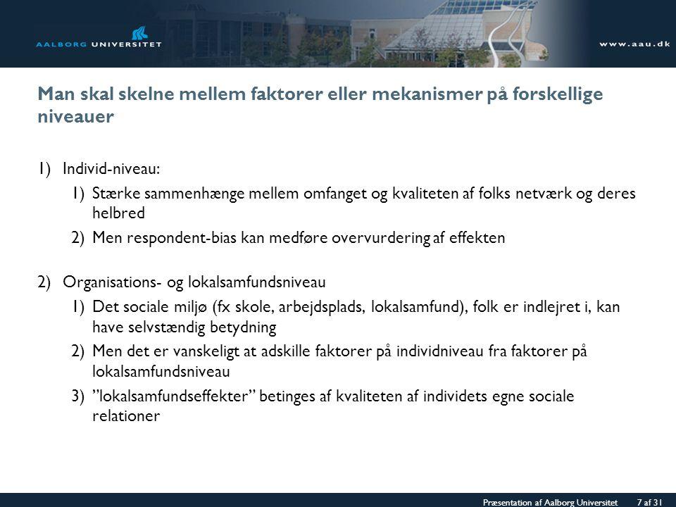 Præsentation af Aalborg Universitet 7 af 31 Man skal skelne mellem faktorer eller mekanismer på forskellige niveauer 1)Individ-niveau: 1)Stærke sammenhænge mellem omfanget og kvaliteten af folks netværk og deres helbred 2)Men respondent-bias kan medføre overvurdering af effekten 2)Organisations- og lokalsamfundsniveau 1)Det sociale miljø (fx skole, arbejdsplads, lokalsamfund), folk er indlejret i, kan have selvstændig betydning 2)Men det er vanskeligt at adskille faktorer på individniveau fra faktorer på lokalsamfundsniveau 3) lokalsamfundseffekter betinges af kvaliteten af individets egne sociale relationer