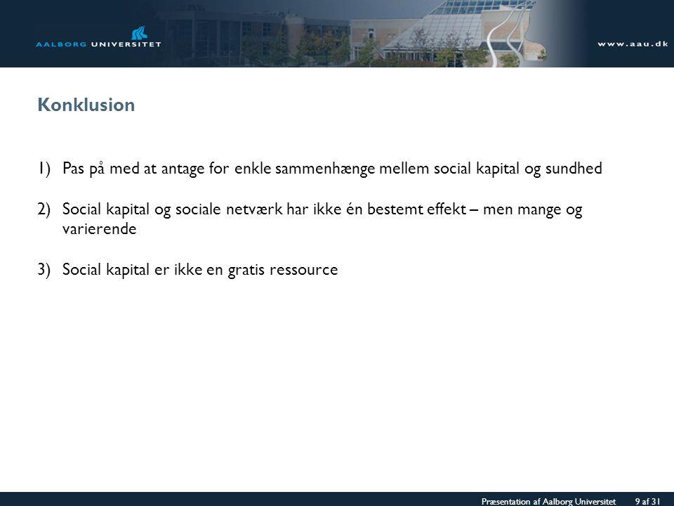 Præsentation af Aalborg Universitet 9 af 31 Konklusion 1)Pas på med at antage for enkle sammenhænge mellem social kapital og sundhed 2)Social kapital og sociale netværk har ikke én bestemt effekt – men mange og varierende 3)Social kapital er ikke en gratis ressource