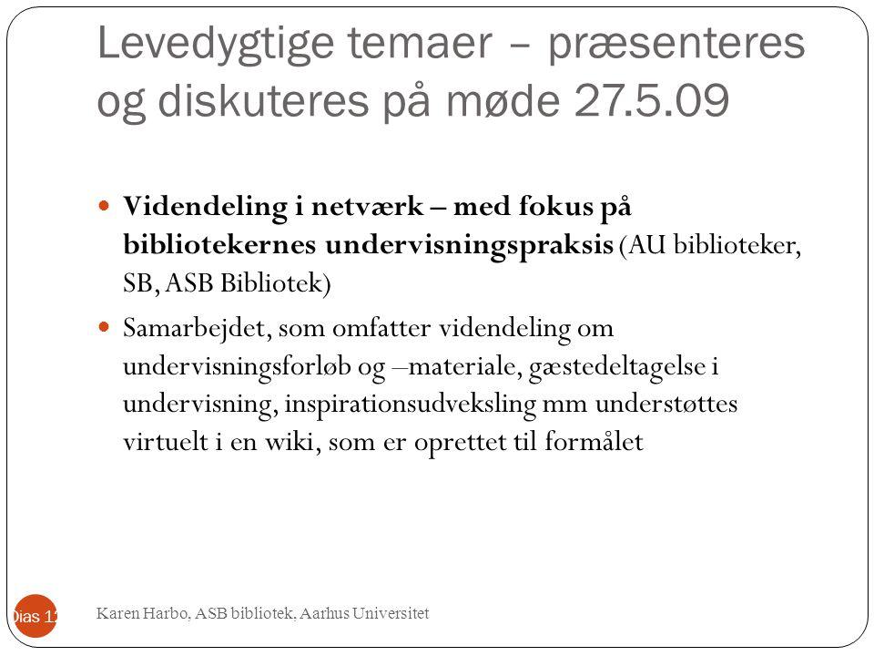 Levedygtige temaer – præsenteres og diskuteres på møde 27.5.09 Videndeling i netværk – med fokus på bibliotekernes undervisningspraksis (AU biblioteker, SB, ASB Bibliotek) Samarbejdet, som omfatter videndeling om undervisningsforløb og –materiale, gæstedeltagelse i undervisning, inspirationsudveksling mm understøttes virtuelt i en wiki, som er oprettet til formålet Karen Harbo, ASB bibliotek, Aarhus Universitet Dias 12