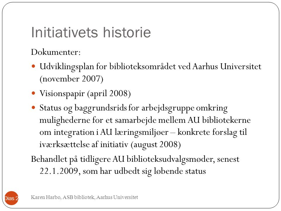 Initiativets historie Dokumenter: Udviklingsplan for biblioteksområdet ved Aarhus Universitet (november 2007) Visionspapir (april 2008) Status og bagg