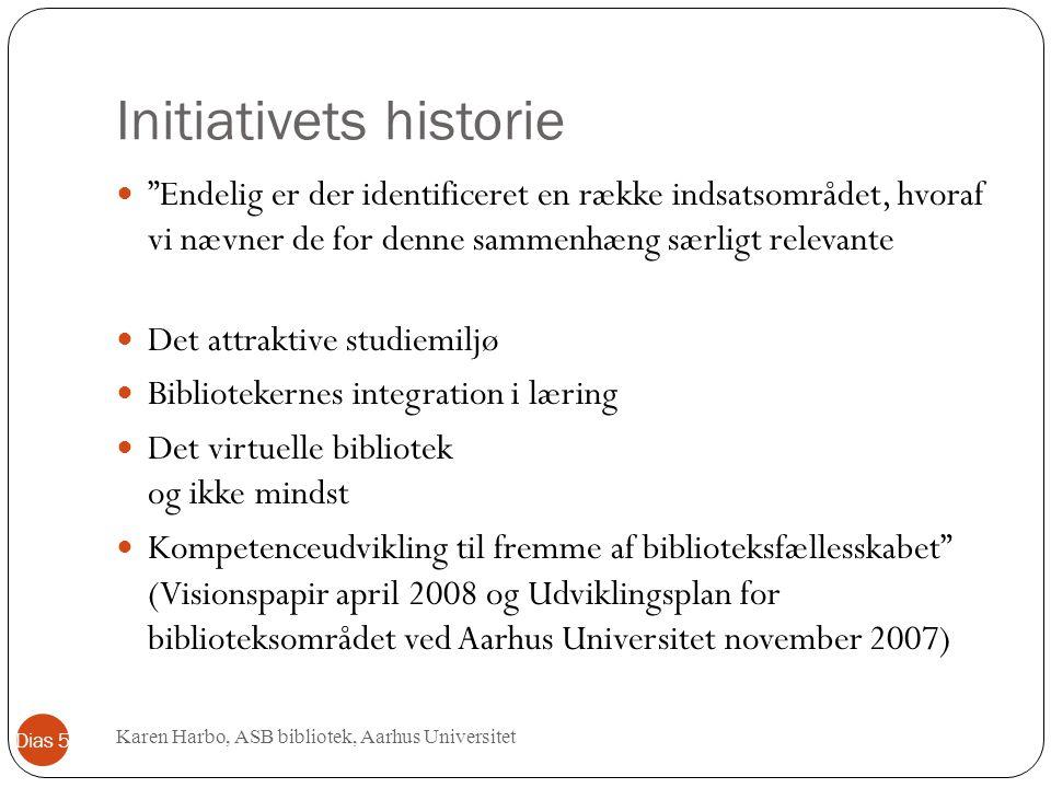 Initiativets historie Endelig er der identificeret en række indsatsområdet, hvoraf vi nævner de for denne sammenhæng særligt relevante Det attraktive studiemiljø Bibliotekernes integration i læring Det virtuelle bibliotek og ikke mindst Kompetenceudvikling til fremme af biblioteksfællesskabet (Visionspapir april 2008 og Udviklingsplan for biblioteksområdet ved Aarhus Universitet november 2007) Karen Harbo, ASB bibliotek, Aarhus Universitet Dias 5