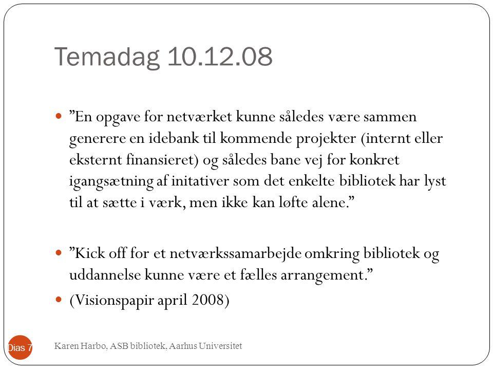 Temadag 10.12.08 En opgave for netværket kunne således være sammen generere en idebank til kommende projekter (internt eller eksternt finansieret) og således bane vej for konkret igangsætning af initativer som det enkelte bibliotek har lyst til at sætte i værk, men ikke kan løfte alene. Kick off for et netværkssamarbejde omkring bibliotek og uddannelse kunne være et fælles arrangement. (Visionspapir april 2008) Karen Harbo, ASB bibliotek, Aarhus Universitet Dias 7