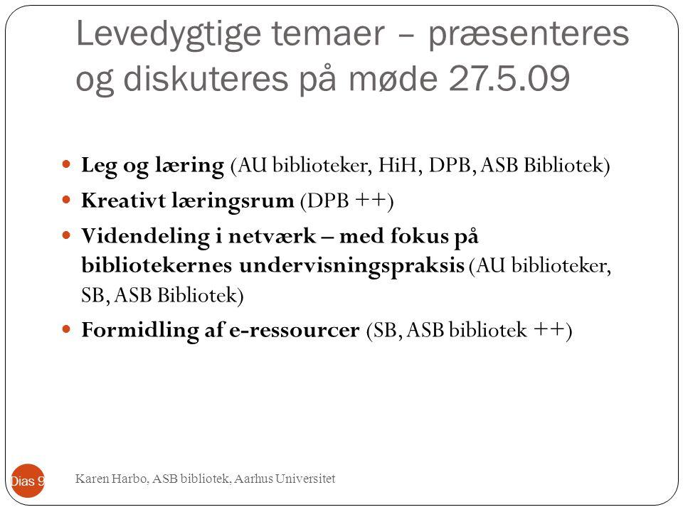 Levedygtige temaer – præsenteres og diskuteres på møde 27.5.09 Leg og læring (AU biblioteker, HiH, DPB, ASB Bibliotek) Kreativt læringsrum (DPB ++) Videndeling i netværk – med fokus på bibliotekernes undervisningspraksis (AU biblioteker, SB, ASB Bibliotek) Formidling af e-ressourcer (SB, ASB bibliotek ++) Karen Harbo, ASB bibliotek, Aarhus Universitet Dias 9