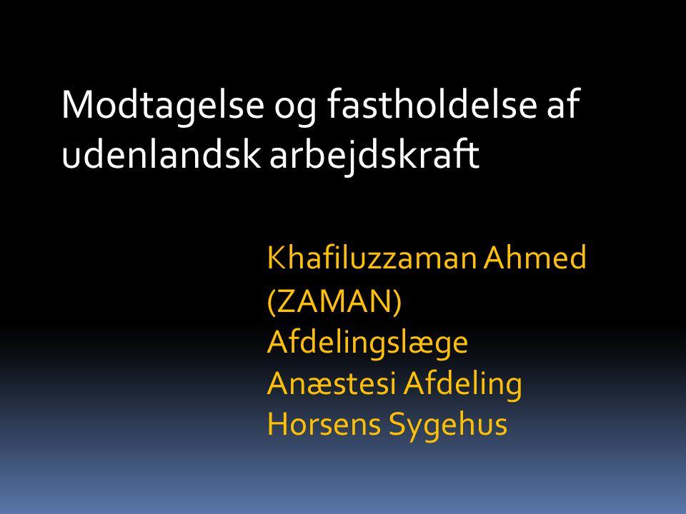 Modtagelse og fastholdelse af udenlandsk arbejdskraft Khafiluzzaman Ahmed (ZAMAN) Afdelingslæge Anæstesi Afdeling Horsens Sygehus