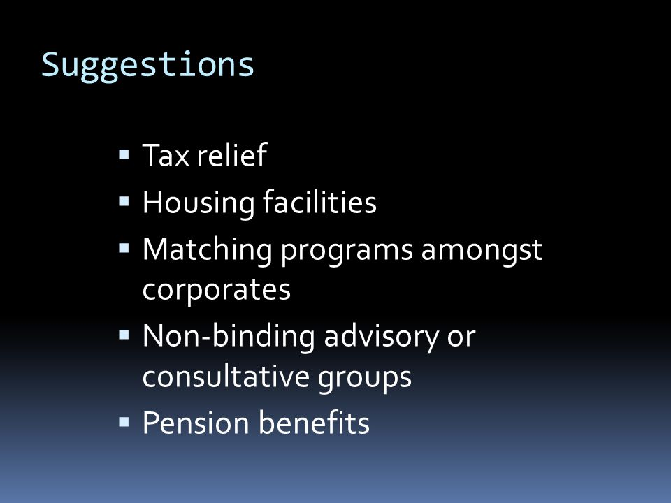 Suggestions  Tax relief  Housing facilities  Matching programs amongst corporates  Non-binding advisory or consultative groups  Pension benefits