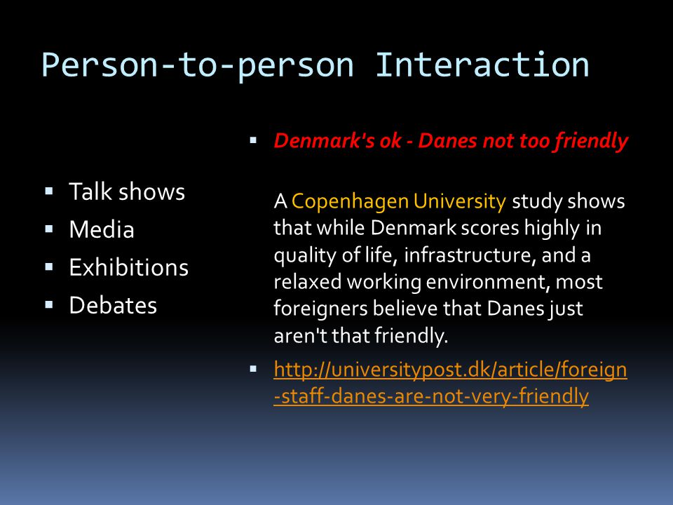 Person-to-person Interaction  Talk shows  Media  Exhibitions  Debates  Denmark s ok - Danes not too friendly A Copenhagen University study shows that while Denmark scores highly in quality of life, infrastructure, and a relaxed working environment, most foreigners believe that Danes just aren t that friendly.