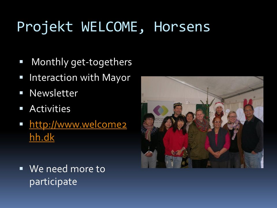 Projekt WELCOME, Horsens  Monthly get-togethers  Interaction with Mayor  Newsletter  Activities  http://www.welcome2 hh.dk http://www.welcome2 hh.dk  We need more to participate
