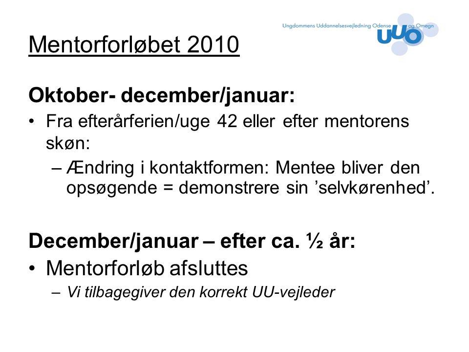 Mentorforløbet 2010 Oktober- december/januar: Fra efterårferien/uge 42 eller efter mentorens skøn: –Ændring i kontaktformen: Mentee bliver den opsøgende = demonstrere sin 'selvkørenhed'.