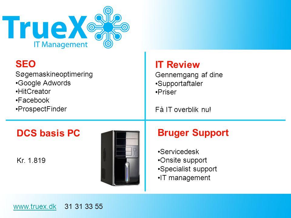 www.truex.dkwww.truex.dk 31 31 33 55 SEO Søgemaskineoptimering Google Adwords HitCreator Facebook ProspectFinder Bruger Support Servicedesk Onsite support Specialist support IT management DCS basis PC Kr.