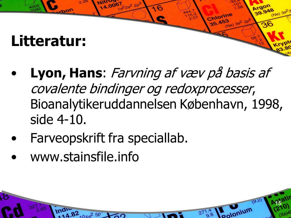 15 Litteratur: Lyon, Hans: Farvning af væv på basis af covalente bindinger og redoxprocesser, Bioanalytikeruddannelsen København, 1998, side 4-10.