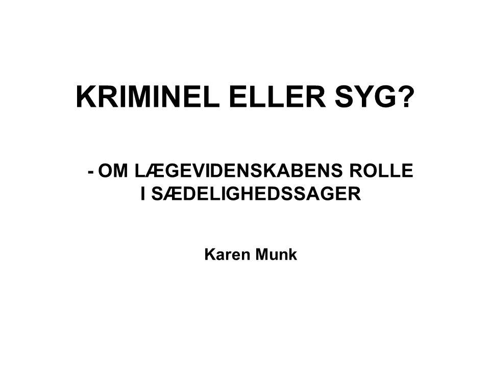 KRIMINEL ELLER SYG - OM LÆGEVIDENSKABENS ROLLE I SÆDELIGHEDSSAGER Karen Munk