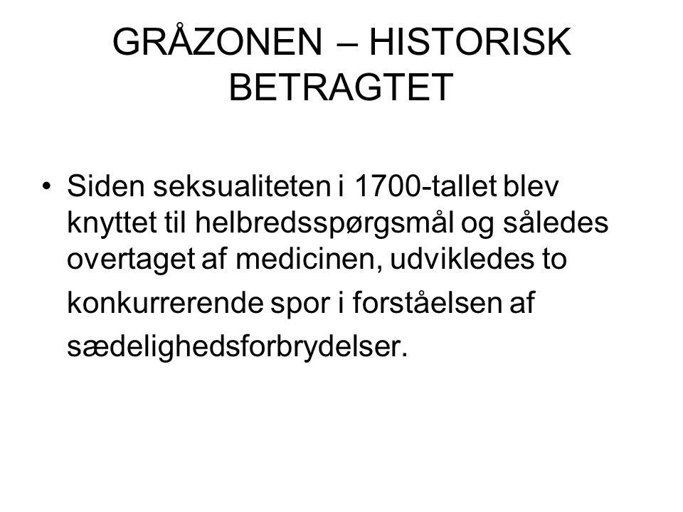 GRÅZONEN – HISTORISK BETRAGTET Siden seksualiteten i 1700-tallet blev knyttet til helbredsspørgsmål og således overtaget af medicinen, udvikledes to konkurrerende spor i forståelsen af sædelighedsforbrydelser.